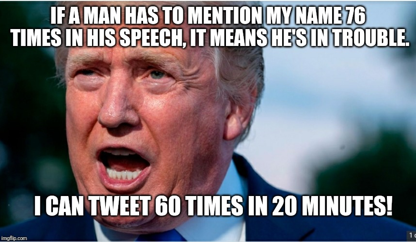 IF A MAN HAS TO MENTION MY NAME 76 TIMES IN HIS SPEECH, IT MEANS HE'S IN TROUBLE. I CAN TWEET 60 TIMES IN 20 MINUTES! | image tagged in election 2020 | made w/ Imgflip meme maker