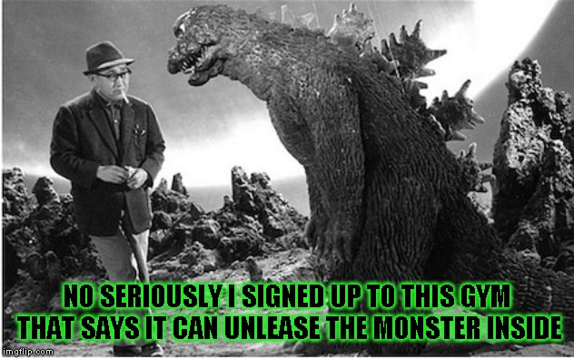 The year before the steroid scandal | NO SERIOUSLY I SIGNED UP TO THIS GYM THAT SAYS IT CAN UNLEASE THE MONSTER INSIDE | image tagged in godzilla,stupid humor | made w/ Imgflip meme maker
