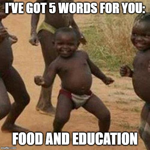 Third World Success Kid Meme | I'VE GOT 5 WORDS FOR YOU: FOOD AND EDUCATION | image tagged in memes,third world success kid | made w/ Imgflip meme maker