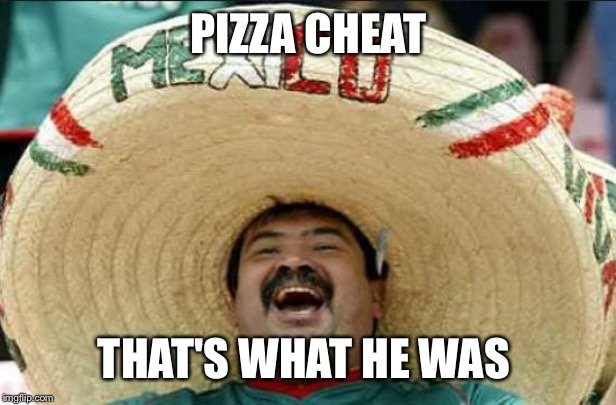 mexican word of the day | PIZZA CHEAT THAT'S WHAT HE WAS | image tagged in mexican word of the day | made w/ Imgflip meme maker