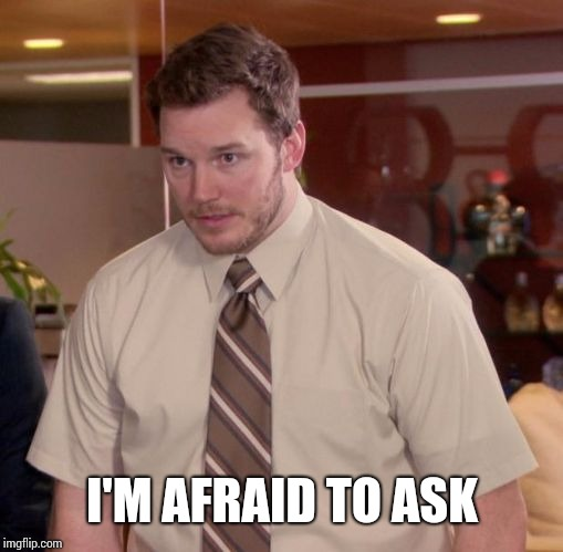 Im afraid to ask | I'M AFRAID TO ASK | image tagged in im afraid to ask | made w/ Imgflip meme maker