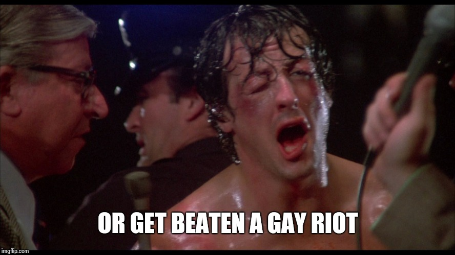 Rocky beaten | OR GET BEATEN A GAY RIOT | image tagged in rocky beaten | made w/ Imgflip meme maker
