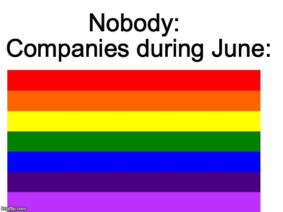 It's literally everywhere! | Nobody: Companies during June: | image tagged in memes,funny,dank memes,lgbt,gay pride,nobody | made w/ Imgflip meme maker