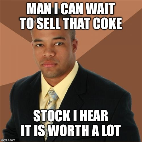 Successful Black Man | MAN I CAN WAIT TO SELL THAT COKE STOCK I HEAR IT IS WORTH A LOT | image tagged in memes,successful black man | made w/ Imgflip meme maker