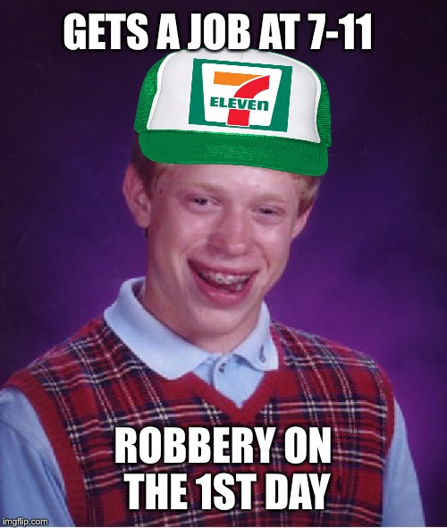 Bad Luck Brian Meme | GETS A JOB AT 7-11 ROBBERY ON THE 1ST DAY | image tagged in memes,bad luck brian | made w/ Imgflip meme maker