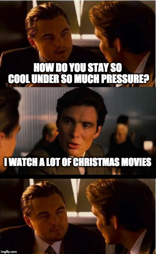 Inception Meme | HOW DO YOU STAY SO COOL UNDER SO MUCH PRESSURE? I WATCH A LOT OF CHRISTMAS MOVIES | image tagged in memes,inception | made w/ Imgflip meme maker