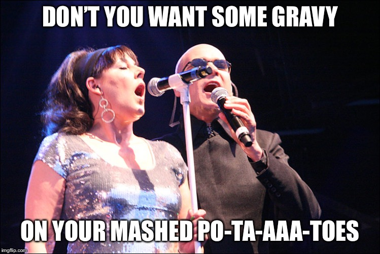 DON'T YOU WANT SOME GRAVY ON YOUR MASHED PO-TA-AAA-TOES | image tagged in human league | made w/ Imgflip meme maker