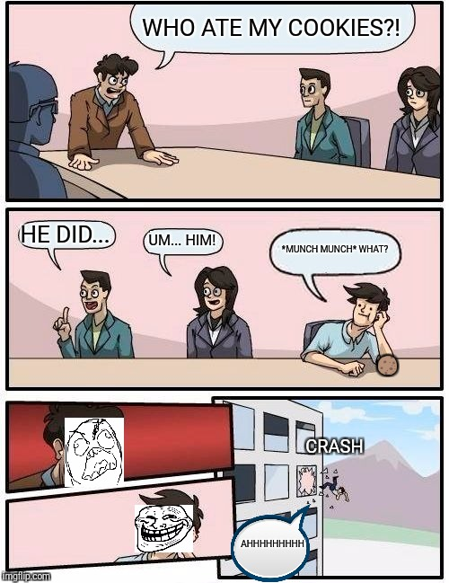 Boardroom Meeting Suggestion Meme | WHO ATE MY COOKIES?! HE DID... UM... HIM! *MUNCH MUNCH* WHAT? ? CRASH AHHHHHHHHH | image tagged in memes,boardroom meeting suggestion | made w/ Imgflip meme maker