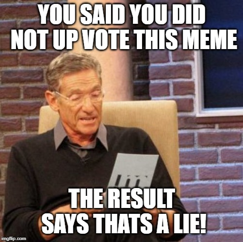 Maury Lie Detector Meme | YOU SAID YOU DID NOT UP VOTE THIS MEME THE RESULT SAYS THATS A LIE! | image tagged in memes,maury lie detector | made w/ Imgflip meme maker