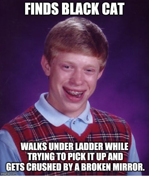 Bad Luck Brian Meme | FINDS BLACK CAT WALKS UNDER LADDER WHILE TRYING TO PICK IT UP AND GETS CRUSHED BY A BROKEN MIRROR. | image tagged in memes,bad luck brian | made w/ Imgflip meme maker