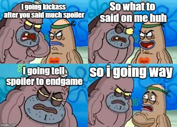 How Tough Are You |  So what to said on me huh; I going kickass after you said much spoiler; so i going way; I going tell spoiler to endgame | image tagged in memes,how tough are you | made w/ Imgflip meme maker