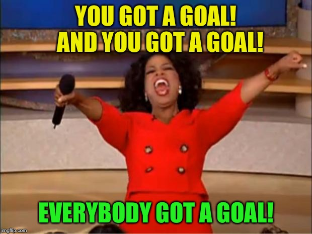 Oprah You Get A Meme | YOU GOT A GOAL!  AND YOU GOT A GOAL! EVERYBODY GOT A GOAL! | image tagged in memes,oprah you get a | made w/ Imgflip meme maker