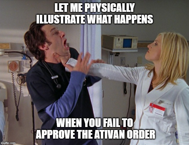 Angry Nurse | LET ME PHYSICALLY ILLUSTRATE WHAT HAPPENS WHEN YOU FAIL TO APPROVE THE ATIVAN ORDER | image tagged in angry nurse | made w/ Imgflip meme maker