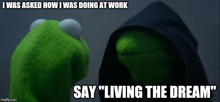"Evil Kermit Meme | I WAS ASKED HOW I WAS DOING AT WORK SAY ""LIVING THE DREAM"" 