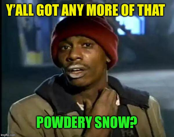 Y'all Got Any More Of That Meme | Y'ALL GOT ANY MORE OF THAT POWDERY SNOW? | image tagged in memes,y'all got any more of that | made w/ Imgflip meme maker