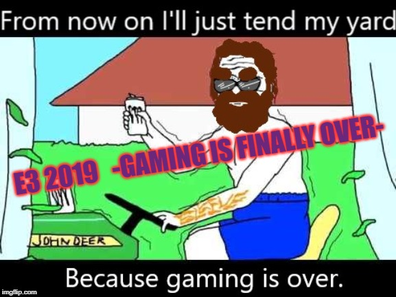 I seen it when it was born and now I seen it die. | E3 2019   -GAMING IS FINALLY OVER- | image tagged in gaming is over,e3,boomer yeardcare,rip gaming 1974 to 2019 | made w/ Imgflip meme maker
