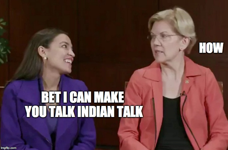 POW WOW | BET I CAN MAKE YOU TALK INDIAN TALK HOW | image tagged in aoc,elizabeth warren | made w/ Imgflip meme maker