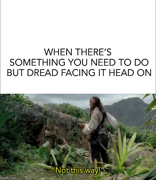 "Nein! Niemals! | WHEN THERE'S SOMETHING YOU NEED TO DO BUT DREAD FACING IT HEAD ON ""Not this way!"" 