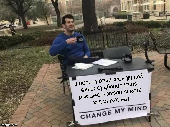 Change My Mind Meme | The text in this area is upside-down and small enough to make you tilt your head to read it | image tagged in memes,change my mind | made w/ Imgflip meme maker