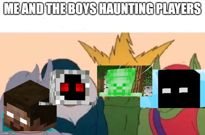 Me And The Boys Meme | ME AND THE BOYS HAUNTING PLAYERS | image tagged in me and the boys | made w/ Imgflip meme maker