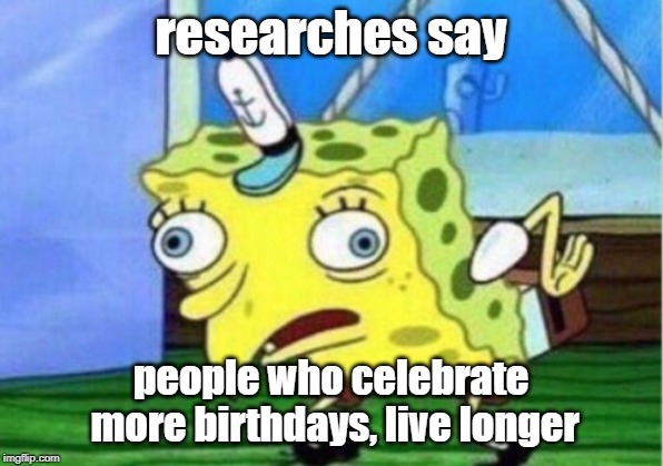 Mocking Spongebob | researches say people who celebrate more birthdays, live longer | image tagged in memes,mocking spongebob | made w/ Imgflip meme maker
