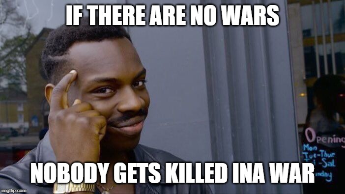 Roll Safe Think About It Meme | IF THERE ARE NO WARS NOBODY GETS KILLED INA WAR | image tagged in memes,roll safe think about it | made w/ Imgflip meme maker
