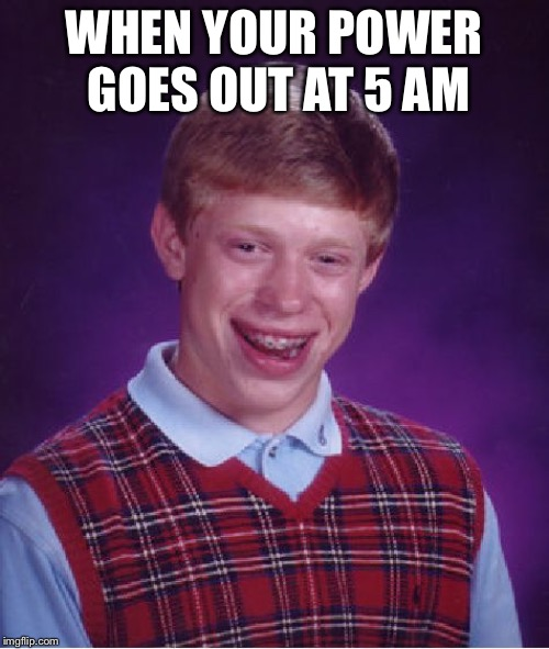 Bad Luck Brian Meme | WHEN YOUR POWER GOES OUT AT 5 AM | image tagged in memes,bad luck brian | made w/ Imgflip meme maker
