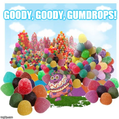 Goody, goody, gumdrops! | GOODY, GOODY, GUMDROPS! | image tagged in gumdrops,optimism,sarcasm | made w/ Imgflip meme maker