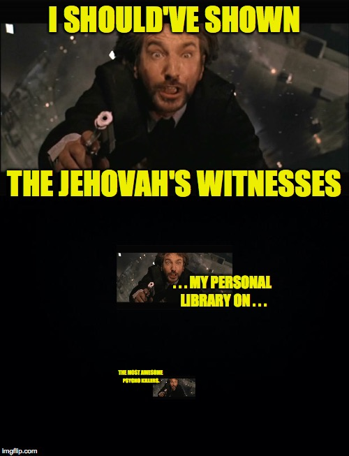 My one regret in life | I SHOULD'VE SHOWN THE MOST AWESOME PSYCHO KILLERS. THE JEHOVAH'S WITNESSES . . . MY PERSONAL LIBRARY ON . . . | image tagged in my one great regret in life,memes,nakatomi blues,jehovah's witness,psycho killers,yep | made w/ Imgflip meme maker