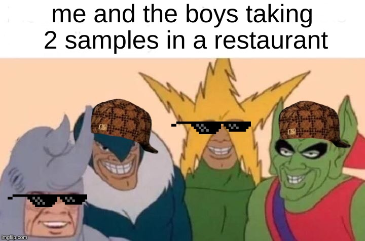Me And The Boys Meme | me and the boys taking 2 samples in a restaurant | image tagged in me and the boys | made w/ Imgflip meme maker