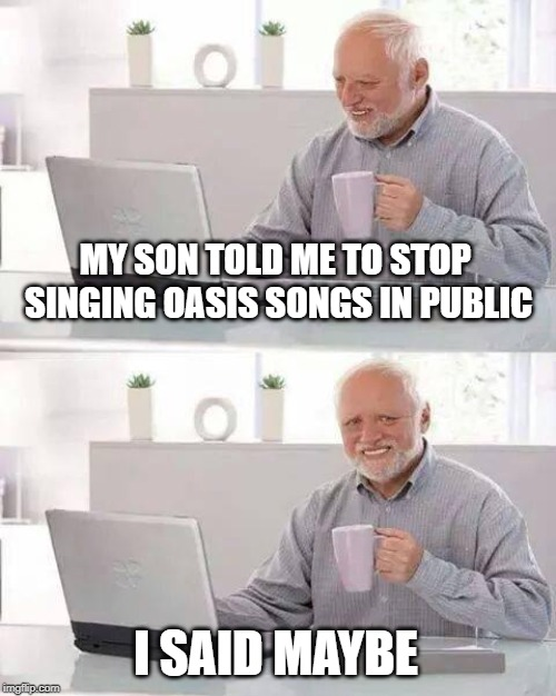 Hide the Pain Harold Meme | MY SON TOLD ME TO STOP SINGING OASIS SONGS IN PUBLIC I SAID MAYBE | image tagged in memes,hide the pain harold | made w/ Imgflip meme maker
