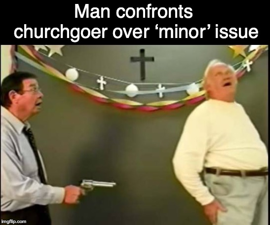 Man confronts churchgoer over 'minor' issue | image tagged in bad pun,church,pedophile | made w/ Imgflip meme maker