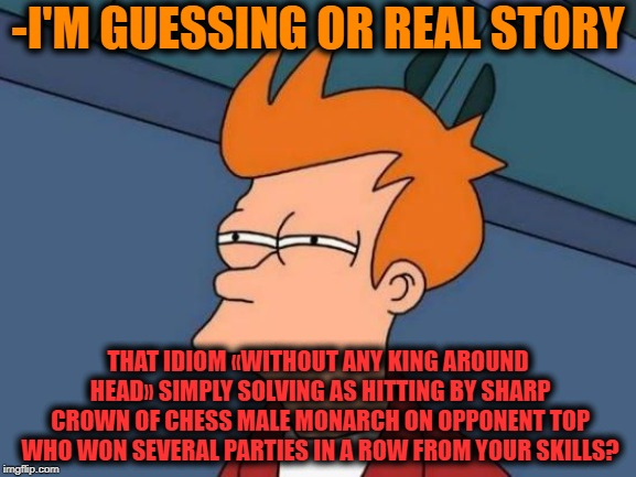 -Grandmaster may be in rage too. | -I'M GUESSING OR REAL STORY THAT IDIOM «WITHOUT ANY KING AROUND HEAD» SIMPLY SOLVING AS HITTING BY SHARP CROWN OF CHESS MALE MONARCH ON OPPO | image tagged in futurama fry reverse,chess,chinese master,i'd hit that,patience,reality winner | made w/ Imgflip meme maker