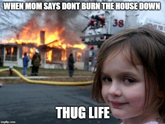 Disaster Girl Meme |  WHEN MOM SAYS DONT BURN THE HOUSE DOWN; THUG LIFE | image tagged in memes,disaster girl | made w/ Imgflip meme maker