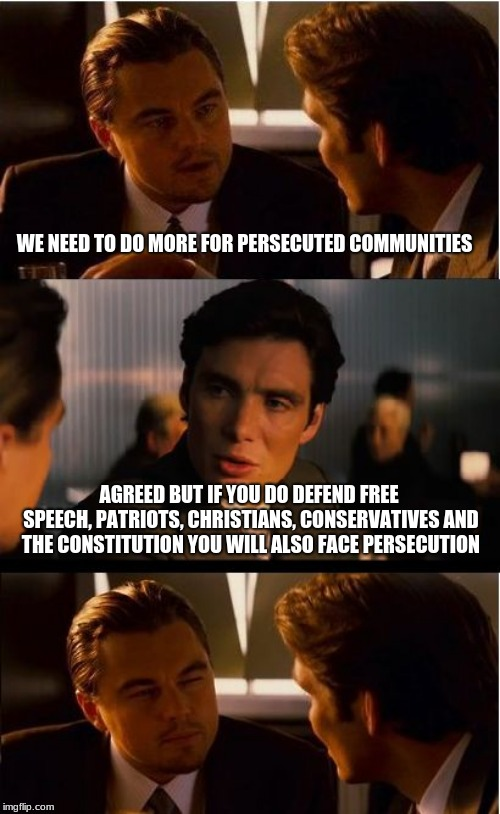 You can help Persecuted Communities |  WE NEED TO DO MORE FOR PERSECUTED COMMUNITIES; AGREED BUT IF YOU DO DEFEND FREE SPEECH, PATRIOTS, CHRISTIANS, CONSERVATIVES AND THE CONSTITUTION YOU WILL ALSO FACE PERSECUTION | image tagged in memes,inception,persecuted communities,free speech,conservatives,christians | made w/ Imgflip meme maker