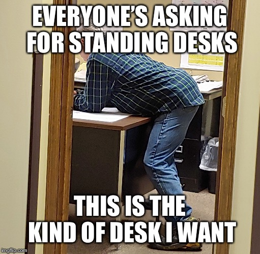 Corner Desk | EVERYONE'S ASKING FOR STANDING DESKS THIS IS THE KIND OF DESK I WANT | image tagged in corner desk | made w/ Imgflip meme maker