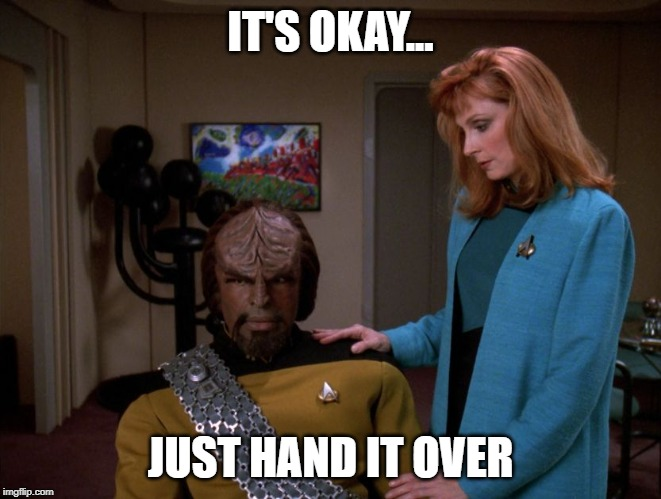 It's okay, Worf. | IT'S OKAY... JUST HAND IT OVER | image tagged in it's okay worf | made w/ Imgflip meme maker