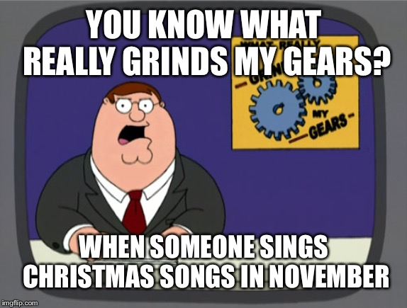 Peter Griffin News | YOU KNOW WHAT REALLY GRINDS MY GEARS? WHEN SOMEONE SINGS CHRISTMAS SONGS IN NOVEMBER | image tagged in memes,peter griffin news | made w/ Imgflip meme maker