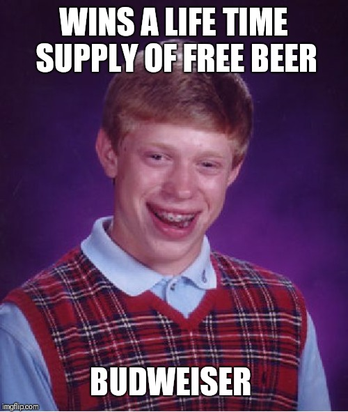 Bad Luck Brian Meme | WINS A LIFE TIME SUPPLY OF FREE BEER BUDWEISER | image tagged in memes,bad luck brian | made w/ Imgflip meme maker