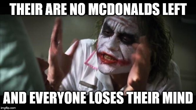 And everybody loses their minds Meme | THEIR ARE NO MCDONALDS LEFT AND EVERYONE LOSES THEIR MIND | image tagged in memes,and everybody loses their minds | made w/ Imgflip meme maker