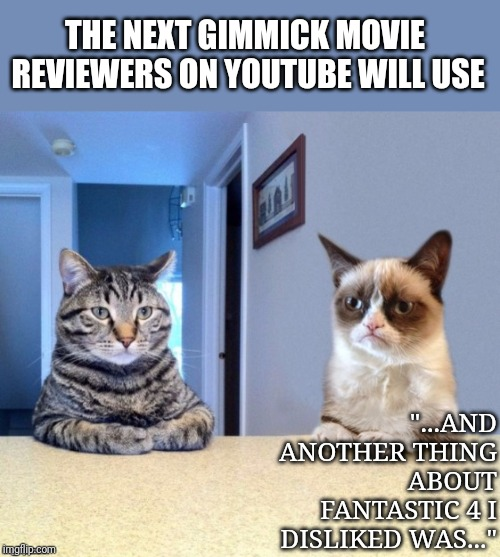 "Youtube reviewers | THE NEXT GIMMICK MOVIE REVIEWERS ON YOUTUBE WILL USE ""...AND ANOTHER THING ABOUT FANTASTIC 4 I DISLIKED WAS..."" 