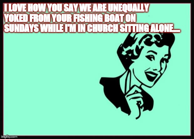 Ecard  | I LOVE HOW YOU SAY WE ARE UNEQUALLY YOKED FROM YOUR FISHING BOAT ON SUNDAYS WHILE I'M IN CHURCH SITTING ALONE.... | image tagged in ecard | made w/ Imgflip meme maker