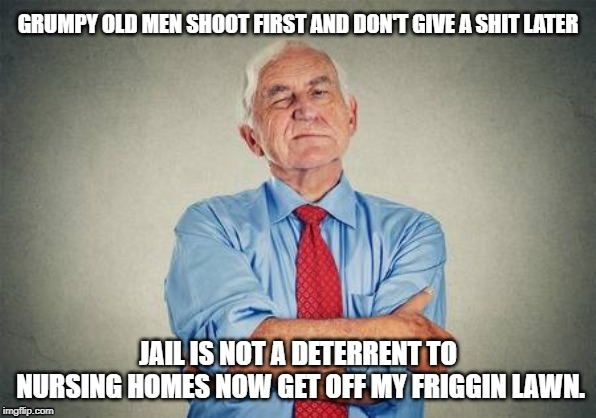 grumpy old man | GRUMPY OLD MEN SHOOT FIRST AND DON'T GIVE A SHIT LATER JAIL IS NOT A DETERRENT TO NURSING HOMES NOW GET OFF MY FRIGGIN LAWN. | image tagged in grumpy,grumpy old man,old man,old people | made w/ Imgflip meme maker