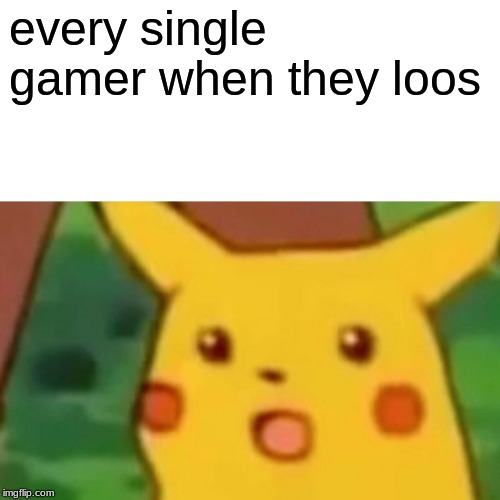 Surprised Pikachu | every single gamer when they loos | image tagged in memes,surprised pikachu | made w/ Imgflip meme maker