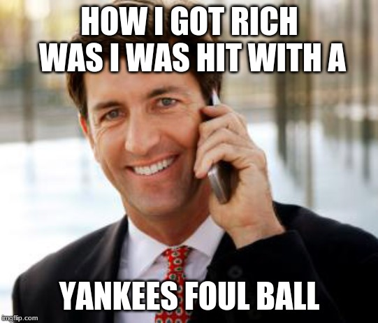 Arrogant Rich Man Meme |  HOW I GOT RICH WAS I WAS HIT WITH A; YANKEES FOUL BALL | image tagged in memes,arrogant rich man | made w/ Imgflip meme maker