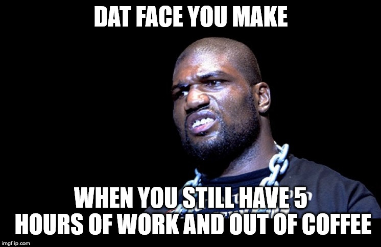 rampage | DAT FACE YOU MAKE WHEN YOU STILL HAVE 5 HOURS OF WORK AND OUT OF COFFEE | image tagged in rampage | made w/ Imgflip meme maker