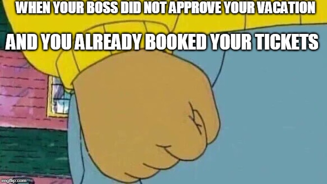 Arthur Fist | WHEN YOUR BOSS DID NOT APPROVE YOUR VACATION AND YOU ALREADY BOOKED YOUR TICKETS | image tagged in memes,arthur fist | made w/ Imgflip meme maker