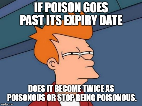 Futurama Fry | IF POISON GOES PAST ITS EXPIRY DATE DOES IT BECOME TWICE AS POISONOUS OR STOP BEING POISONOUS. | image tagged in memes,futurama fry | made w/ Imgflip meme maker