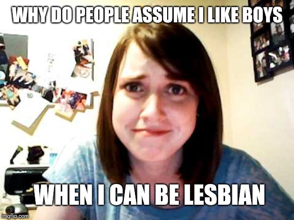 Overly Attached Girlfriend touched | WHY DO PEOPLE ASSUME I LIKE BOYS WHEN I CAN BE LESBIAN | image tagged in overly attached girlfriend touched | made w/ Imgflip meme maker