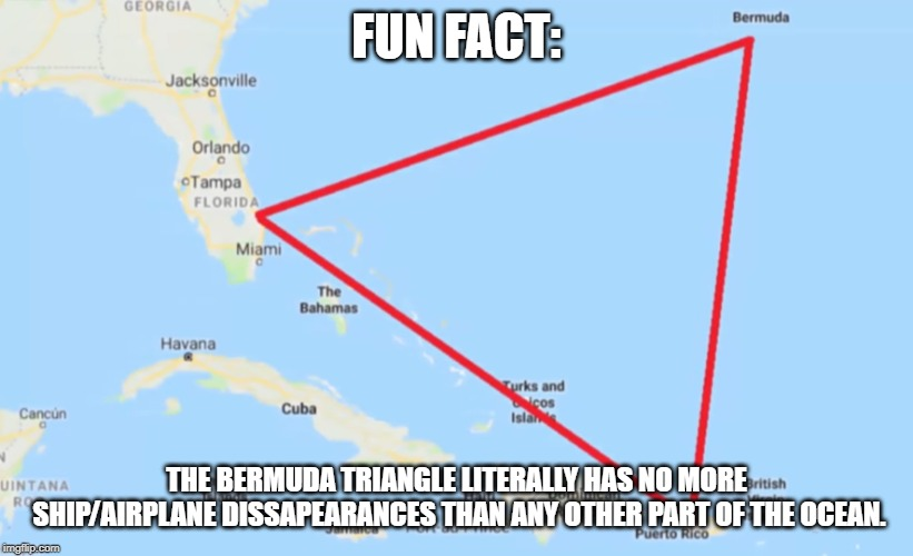 It's not a big deal. | FUN FACT: THE BERMUDA TRIANGLE LITERALLY HAS NO MORE SHIP/AIRPLANE DISSAPEARANCES THAN ANY OTHER PART OF THE OCEAN. | image tagged in bermuda triangle | made w/ Imgflip meme maker